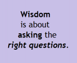 Wisdom is about asking the right questions.