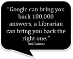 """Google can bring you back 100,000 answers; a Librarian can bring you back the right one."" Neil Gaiman"