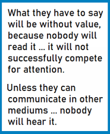"A quote by David Warlick: ""What they have to say will be without value, because nobody will read it...it will not successfully compete for attention. Unless they can communicate in other mediums... nobody will hear it."""