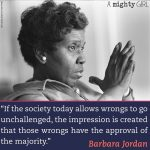 """Barbara Jordan """"If the society today allows wrongs to go unchallenged, the impression is created that those wrongs have the approval of the majority."""""""
