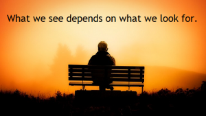 What we see depends mainly on what we look for. (John Lubbock, British statesman, 1834-1913)